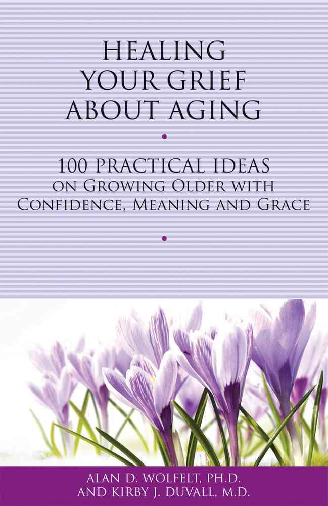 Healing Your Grief About Aging By Wolfelt, Alan D./ Duvall, Kirby J.